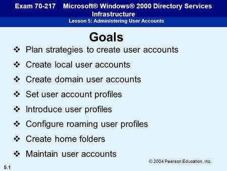 5.1 © 2004 Pearson Education, Inc. Lesson 5: Administering User Accounts Exam 70-217 Microsoft® Windows® 2000 Directory Services Infrastructure Goals 