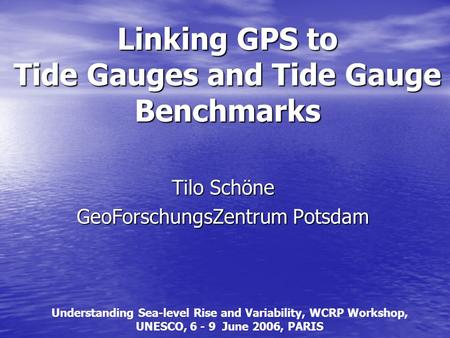 Linking GPS to Tide Gauges and Tide Gauge Benchmarks Tilo Schöne GeoForschungsZentrum Potsdam Understanding Sea-level Rise and Variability, WCRP Workshop,