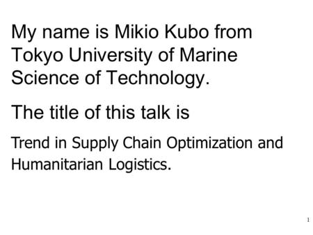 1 My name is Mikio Kubo from Tokyo University of Marine Science of Technology. The title of this talk is Trend in Supply Chain Optimization and Humanitarian.