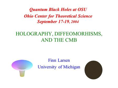 HOLOGRAPHY, DIFFEOMORHISMS, AND THE CMB Finn Larsen University of Michigan Quantum Black Holes at OSU Ohio Center for Theoretical Science September 17-19.