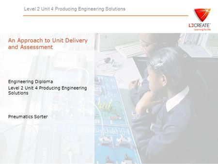 Level 2 Unit 4 Producing Engineering Solutions Engineering Diploma Level 2 Unit 4 Producing Engineering Solutions An Approach to Unit Delivery and Assessment.