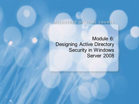 Module 6: Designing Active Directory Security in Windows Server 2008.