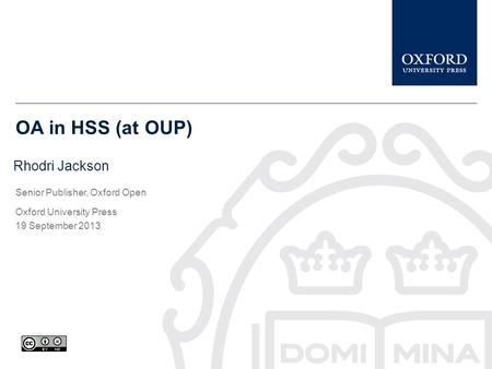 OA in HSS (at OUP) Rhodri Jackson Senior Publisher, Oxford Open Oxford University Press 19 September 2013.