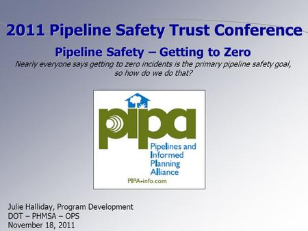 Julie Halliday, Program Development DOT – PHMSA – OPS November 18, 2011 2011 Pipeline Safety Trust Conference Pipeline Safety – Getting to Zero Pipeline.