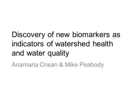 Discovery of new biomarkers as indicators of watershed health and water quality Anamaria Crisan & Mike Peabody.