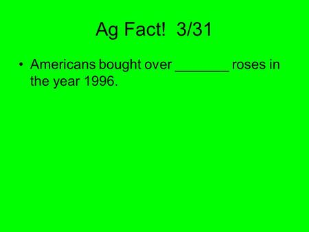 Ag Fact! 3/31 Americans bought over _______ roses in the year 1996.