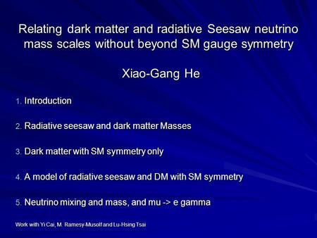 Relating dark matter and radiative Seesaw neutrino mass scales without beyond SM gauge symmetry Xiao-Gang He 1. Introduction 2. Radiative seesaw and dark.