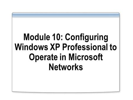 Module 10: Configuring Windows XP Professional to Operate in Microsoft Networks.