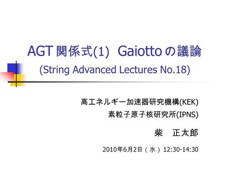AGT 関係式 (1) Gaiotto の議論 (String Advanced Lectures No.18) 高エネルギー加速器研究機構 (KEK) 素粒子原子核研究所 (IPNS) 柴 正太郎 2010 年 6 月 2 日(水) 12:30-14:30.