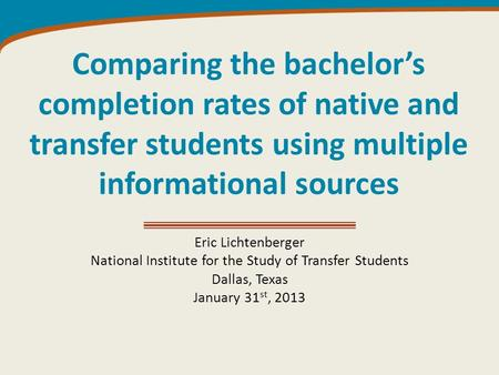 Comparing the bachelor's completion rates of native and transfer students using multiple informational sources Eric Lichtenberger National Institute for.