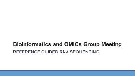 Bioinformatics and OMICs Group Meeting REFERENCE GUIDED RNA SEQUENCING.