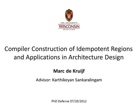 Compiler Construction of Idempotent Regions and Applications in Architecture Design Marc de Kruijf Advisor: Karthikeyan Sankaralingam PhD Defense 07/20/2012.