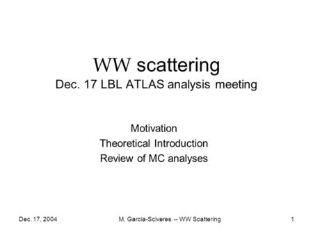 Dec. 17, 2004M. Garcia-Sciveres -- WW Scattering1 WW scattering Dec. 17 LBL ATLAS analysis meeting Motivation Theoretical Introduction Review of MC analyses.