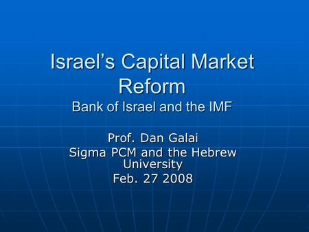 Israel's Capital Market Reform Bank of Israel and the IMF Prof. Dan Galai Sigma PCM and the Hebrew University Feb. 27 2008.