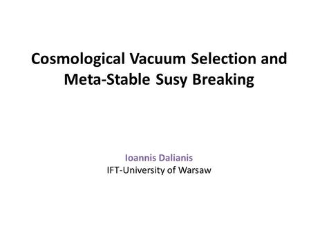 Cosmological Vacuum Selection and Meta-Stable Susy Breaking Ioannis Dalianis IFT-University of Warsaw.