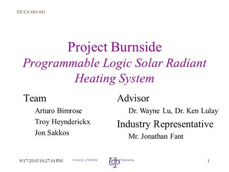 EE/CS 480/481 19/17/2015 10:28:58 PM University of Portland School of Engineering Project Burnside Programmable Logic Solar Radiant Heating System Team.
