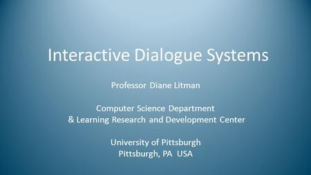 Interactive Dialogue Systems Professor Diane Litman Computer Science Department & Learning Research and Development Center University of Pittsburgh Pittsburgh,