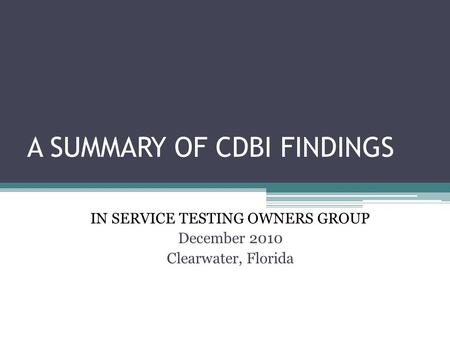A SUMMARY OF CDBI FINDINGS IN SERVICE TESTING OWNERS GROUP December 2010 Clearwater, Florida.