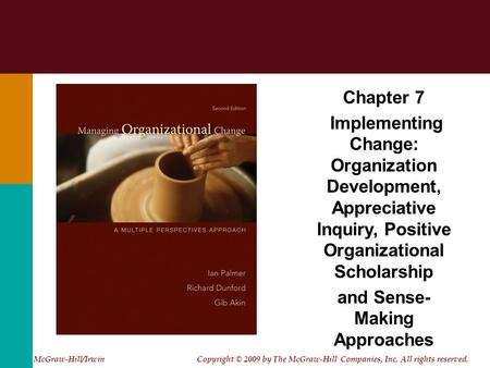 Chapter 7 Implementing Change: Organization Development, Appreciative Inquiry, Positive Organizational Scholarship and Sense- Making Approaches McGraw-Hill/Irwin.