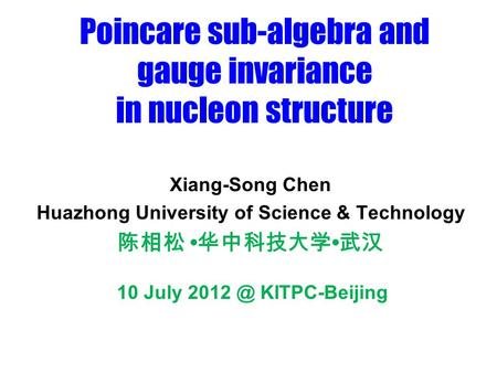 Poincare sub-algebra and gauge invariance in nucleon structure Xiang-Song Chen Huazhong University of Science & Technology 陈相松 华中科技大学 武汉 10 July