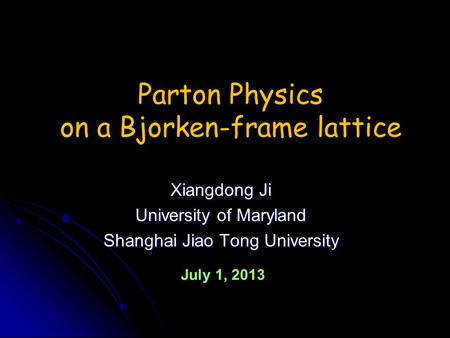 Xiangdong Ji University of Maryland Shanghai Jiao Tong University Parton Physics on a Bjorken-frame lattice July 1, 2013.