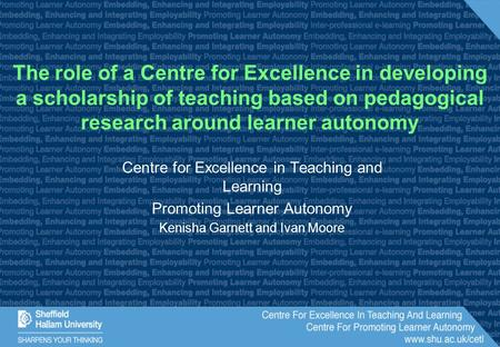 Centre for Excellence in Teaching and Learning Promoting Learner Autonomy Kenisha Garnett and Ivan Moore The role of a Centre for Excellence in developing.