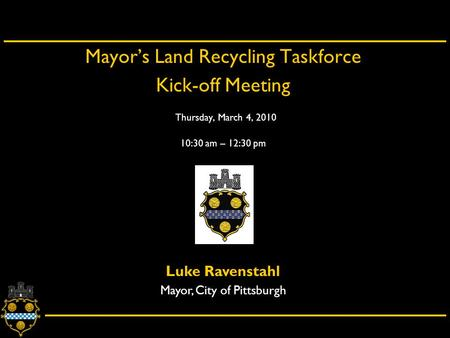 City of Pittsburgh – Department of City Planning Mayor's Land Recycling Taskforce Kick-off Meeting Thursday, March 4, 2010 10:30 am – 12:30 pm Luke Ravenstahl.