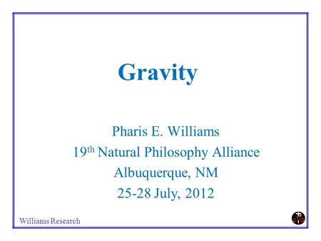 Williams Research Gravity Pharis E. Williams 19 th Natural Philosophy Alliance Albuquerque, NM 25-28 July, 2012.