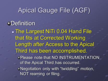Apical Gauge File (AGF) Definition The Largest NiTi 0.04 Hand File that fits at Corrected Working Length after Access to the Apical Third has been accomplished.