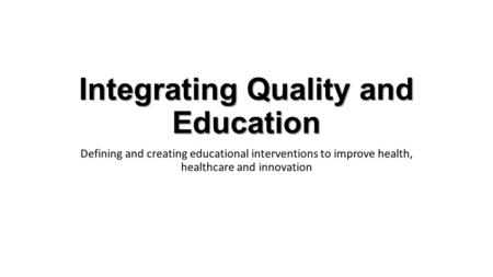 Integrating Quality and Education Defining and creating educational interventions to improve health, healthcare and innovation.