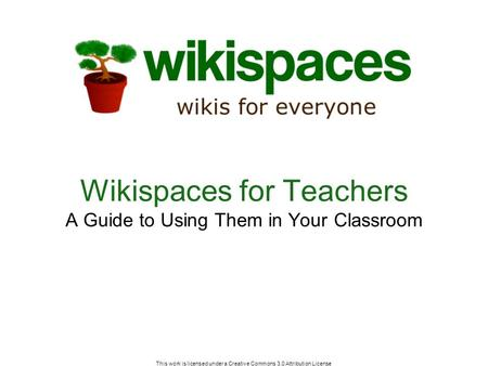This work is licensed under a Creative Commons 3.0 Attribution License Wikispaces for Teachers A Guide to Using Them in Your Classroom.