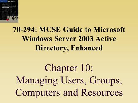 70-294: MCSE Guide to Microsoft Windows Server 2003 Active Directory, Enhanced Chapter 10: Managing Users, Groups, Computers and Resources.