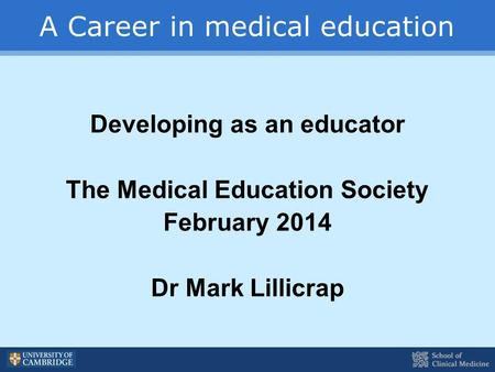 A Career in medical education Developing as an educator The Medical Education Society February 2014 Dr Mark Lillicrap.