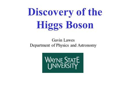 Discovery of the Higgs Boson Gavin Lawes Department of Physics and Astronomy.