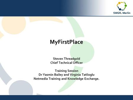 MyFirstPlace Steven Threadgold Chief Technical Officer Training Session Dr Yasmin Bailey and Virginia Tatlioglu Netmedia Training and Knowledge Exchange.