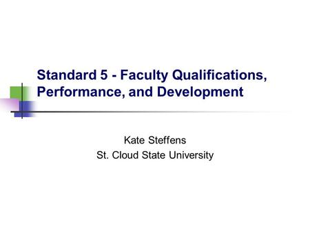 Standard 5 - Faculty Qualifications, Performance, and Development Kate Steffens St. Cloud State University.