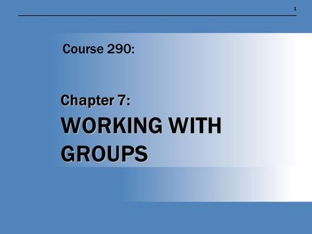 Chapter 7: WORKING WITH GROUPS