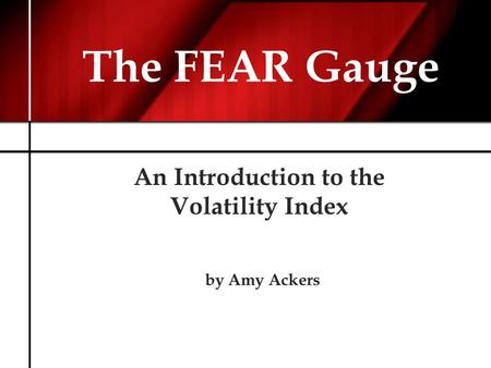 The FEAR Gauge An Introduction to the Volatility Index by Amy Ackers.