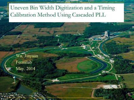 Uneven Bin Width Digitization and a Timing Calibration Method Using Cascaded PLL Wu, Jinyuan Fermilab May. 2014.