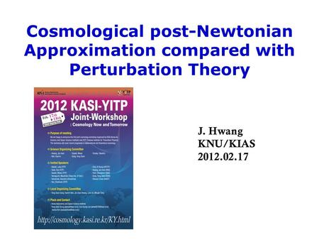 Cosmological post-Newtonian Approximation compared with Perturbation Theory J. Hwang KNU/KIAS 2012.02.17.