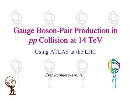 Gauge Boson-Pair Production in pp Collision at 14 TeV Using ATLAS at the LHC Erez Reinherz-Aronis.