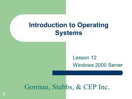 Gorman, Stubbs, & CEP Inc. 1 Introduction to Operating Systems Lesson 12 Windows 2000 Server.