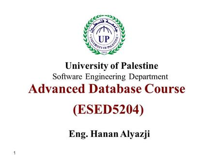 1 Advanced Database Course (ESED5204) Eng. Hanan Alyazji University of Palestine Software Engineering Department.