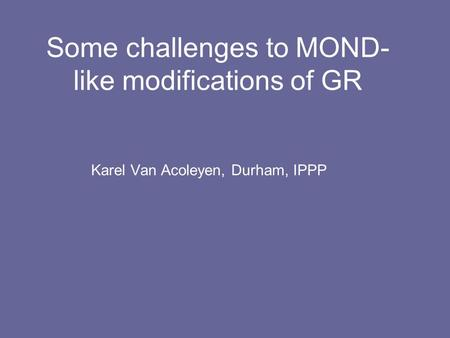 Some challenges to MOND- like modifications of GR Karel Van Acoleyen, Durham, IPPP.