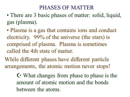 PHASES OF MATTER There are 3 basic phases of matter: solid, liquid, gas (plasma). Plasma is a gas that contains ions and conduct electricity. 99% of the.