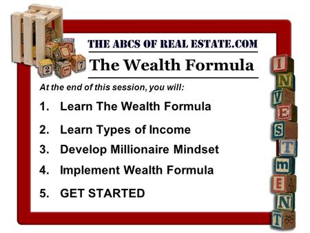 The Wealth Formula At the end of this session, you will: 1.Learn The Wealth Formula 2.Learn Types of Income 3.Develop Millionaire Mindset 4.Implement Wealth.