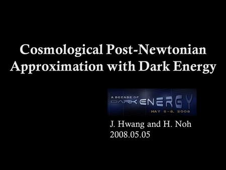 Cosmological Post-Newtonian Approximation with Dark Energy J. Hwang and H. Noh 2008.05.05.