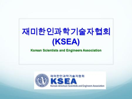 재미한인과학기술자협회 (KSEA) Korean Scientists and Engineers Association.