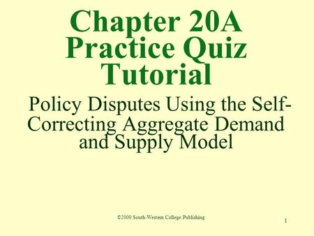 1 Chapter 20A Practice Quiz Tutorial Policy Disputes Using the Self- Correcting Aggregate Demand and Supply Model ©2000 South-Western College Publishing.