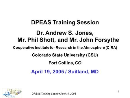 DPEAS Training Session April 19, 2005 1 DPEAS Training Session Dr. Andrew S. Jones, Mr. Phil Shott, and Mr. John Forsythe Cooperative Institute for Research.